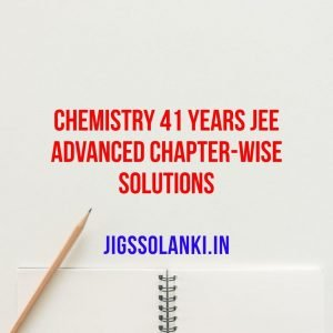 CHEMISTRY 41 YEARS JEE ADVANCED CHAPTER-WISE SOLUTIONS